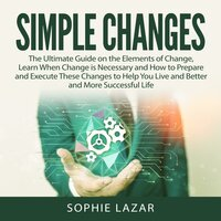 Simple Changes: The Ultimate Guide on the Elements of Change, Learn When Change is Necessary and How to Prepare and Execute These Changes to Help You Live and Better and More Successful Life - Sophie Lazar