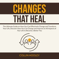 Changes that Heal: The Ultimate Guide on How You Can Effectively Change and Transform Your Life, Discover How You Can Change and Improve on All Aspects of Your Life to Become a Better You - Collin Hooley