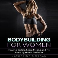 Bodybuilding for Women: How to Build a Lean, Strong and Fit Body by Home Workout - Katherine Morgan