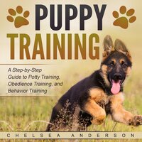 Puppy Training: A Step-by-Step Guide to Potty Training, Obedience Training, and Behavior Training - Chelsea Anderson