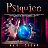 Psíquico: Una guía de desarrollo psíquico para aprovechar su habilidad para la telepatía, la intuición, la lectura del aura, la clarividencia, la sanación y la comunicación con sus guías espirituales - Mari Silva