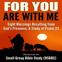 For You Are With Me: Eight Blessings Resulting from God's Presence, A Study of Psalm 23 - Resources for Small Group Bible Study