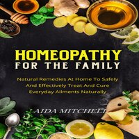 Homeopathy For The Family Natural Remedies At Home To Safely and Effectively Treat and Cure Everyday Ailments Naturally - Aida Mitchell