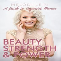 Beauty, Strength & Power: A Guide to Empower Women - Melodi Lein