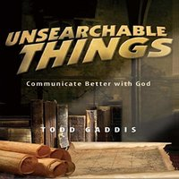 Unsearchable Things: Communicate Better with God - Todd Gaddis