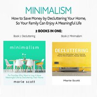 Minimalism: 2 books in one,How to Save Money by Decluttering Your Home, So Your Family Can Enjoy A Meaningful Life - Marie Scott
