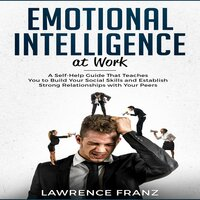 Emotional Intelligence at Work: A Self-Help Guide That Teaches You to Build Your Social Skills and Establish Strong Relationships with Your Peers - Lawrence Franz