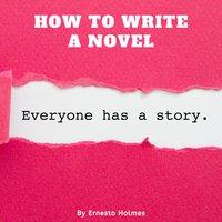 How to Write a Novel - Ernesto Holmes