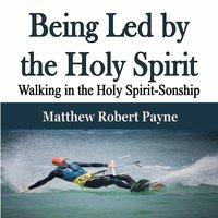 Being Led by the Holy Spirit Walking in the Holy Spirit-Sonship - Matthew Robert Payne