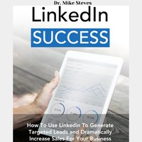 LinkedIn Success: How To Use Linkedin To Generated Leads And Dramatically Increase Sales For Your Business - Dr. Mike Steves