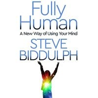 Fully Human: A New Way of Using Your Mind - Steve Biddulph