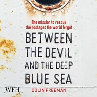 Between the Devil and the Deep Blue Sea The mission to rescue the hostages the world forgot - Colin Freeman
