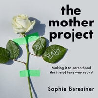 The Mother Project: Making it to parenthood the (very) long way round - Sophie Beresiner