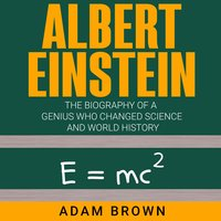 Albert Einstein The Biography of a Genius Who Changed Science and World History - Adam Brown