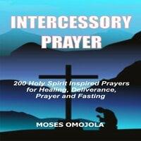 Intercessory Prayer: 200 Holy Spirit Inspired Prayers For Healing, Deliverance, Prayer And Fasting - Moses Omojola