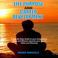 Life Purpose And Career Development: A Step-By-Step Guide To Your Assignment, Vision And Mission Towards Your Career Paths And Planning - Moses Omojola