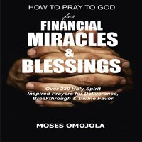 How To Pray To God For Financial Miracles And Blessings: Over 230 Holy Spirit Inspired Prayers for Deliverance, Breakthrough & Divine Favor - Moses Omojola