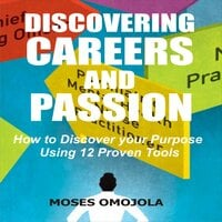 Discovering Careers And Passion: How to Discover your Purpose Using 12 Proven Tools - Moses Omojola