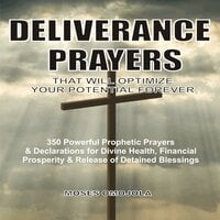 Deliverance Prayers That Will Optimize Your Potential Forever: 350 Powerful Prophetic Prayers & Declarations for Divine Heath, Financial Prosperity & Release of Detained Blessings