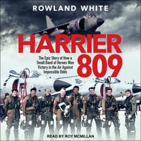 Harrier 809: The Epic Story of How a Small Band of Heroes Won Victory in the Air Against Impossible Odds - Rowland White