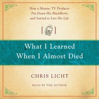 What I Learned When I Almost Died How a Maniac TV Producer Put Down His BlackBerry and Started to Live His Life - Chris Licht