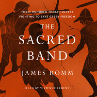 The Sacred Band Three Hundred Theban Lovers Fighting to Save Greek Freedom - James Romm