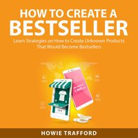 How to Create a Bestseller: Learn Strategies on How to Create Unknown Products That Would Become Bestsellers - Howie Trafford