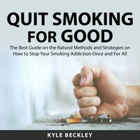 Quit Smoking For Good: The Best Guide on the Natural Methods and Strategies on How to Stop Your Smoking Addiction Once and For All - Kyle Beckley