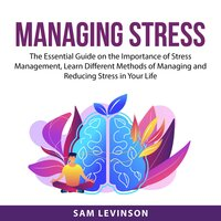 Managing Stress : The Essential Guide on the Importance of Stress Management, Learn Different Methods of Managing and Reducing Stress in Your Life - Sam Levinson