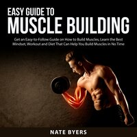 Easy Guide to Muscle Building: Get an Esy-to-Follow Guide on How to Build Muslces, Learn the Best Mindset, Workout and Diet That Can Help You Build Muscles in No Time - Nate Byers