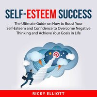Self-Esteem Success: The Ultimate Guide on How to Boost Yout Self-Esteem and Confidence to Overcome Negative Thinking and Achieve Your Goals in Life - Ricky Elliott