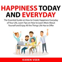 Happiness Today and Everyday: The Essential Guide on How to Create Happiness Everyday of Your Life, Learn Tips on How to Learn More About Yourself and Enjoy All the Things Life Has to Offer - Karen Veer