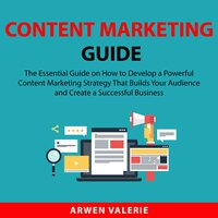 Content Marketing Guide: The Essential Guide on How to Develop a Powerful Content Marketing Strategy That Builds Your Audience and Create a Successful Business - Arwen Valerie