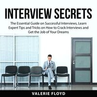 Interview Secrets: The Essential Guide on e Successful Interviews, Learn Expert Tips and Tricks on How to Crack Interviews and Get the Job of Your Dreams - Valerie Floyd
