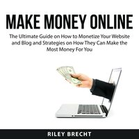 Make Money Online: The Ultimate Guide on How to Monetize Your Website and Blog and Strategies on How They Can Make the Most Money For You - Riley Brecht