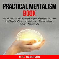 Practical Mentalism Book: The Essential Guide on the Principles of Mentalism, Learn How You Can Control Your Mind and Mental Habits to Achieve More in Life - M.O. Harrison