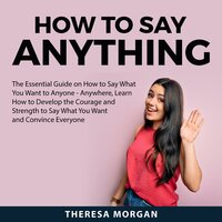 How to Say Anything: The Essential Guide on How to Say What You Want to Anyone - Anywhere, Learn How to Develop the Courage and Strength to Say What You Want and Convince Everyone - Theresa Morgan