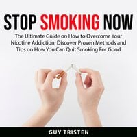 Stop Smoking Now: The Ultimate Guide on How to Overcome Your Nicotine Addiction, Discover Proven Methods and Tips on How You Can Quit Smoking For Good - Guy Tristen
