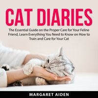Cat Diaries: The Essential Guide on the Proper Care for Your Feline Friend, Learn Everything You Need to Know on How to Train and Care for Your Cat - Margaret Aiden