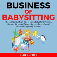 Business of Babysitting: The Essential Guide on How to Start a Babysitting Business, Discover the Ins and Outs on Having a Successful and Profitable Babysitting Business - Gian Buford