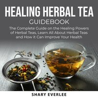 Healing Herbal Tea Guidebook: The Complete Guide on the Healing Powers of Herbal Teas, Learn All About Herbal Teas and How it Can Improve Your Health