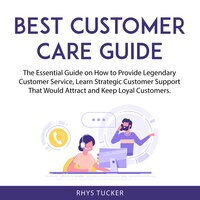 Best Customer Care Guide: The Essential Guide on How to Provide Legendary Customer Service, Learn Strategic Customer Support That Would Attract and Keep Loyal Customers - Rhys Tucker