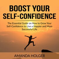 Boost Your Self-Confidence: The Essential Guide on How to Grow Your Self-Confidence to Live a Happier and More Successful Life