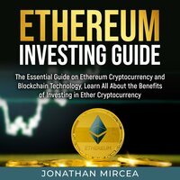 Ethereum Investing Guide : The Essential Guide on Ethereum Cryptocurrency and Blockchain Technology, Learn All About the Benefits of Investing in Ether Cryptocurrency - Jonathan Mircea
