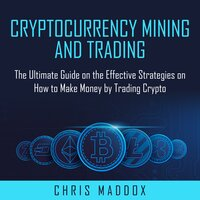 Cryptocurrency Mining and Trading: The Ultimate Guide on the Effective Strategies on How to Make Money by Trading Crypto - Chris Maddox