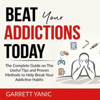Beat Your Addictions Today: The Complete Guide on The Useful Tips and Proven Methods to Help Break Your Addictive Habits - Garrett Yanic