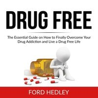 Drug Free: The Essential Guide on How to Finally Overcome Your Drug Addiction and Live a Drug Free Life - Ford Hedley