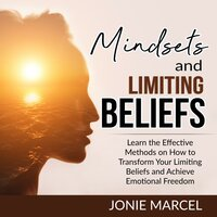 Mindsets and Limiting Beliefs : Learn the Effective Methods on How to Transform Your Limiting Beliefs and Achieve Emotional Freedom - Jonie Marcel