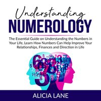 Understanding Numerology: The Essential Guide on Understanding the Numbers in Your Life, Learn How Numbers Can Help Improve Your Relationships, Finances and Direction in Life - Alicia Lane
