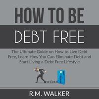 How to Be Debt Free: The Essential Guide on the Proven Steps to Eliminate Debt From Your Life, Learn Smart Financial Advice to Finally Be Debt-Free - Dominic Slade